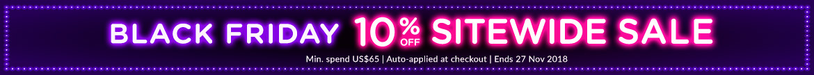 BLACK FRIDAY EXTRA 10% OFF SITEWIDE SALE. Min. spend US$65 | Auto-applied at checkout | Ends 27 Nov 2018