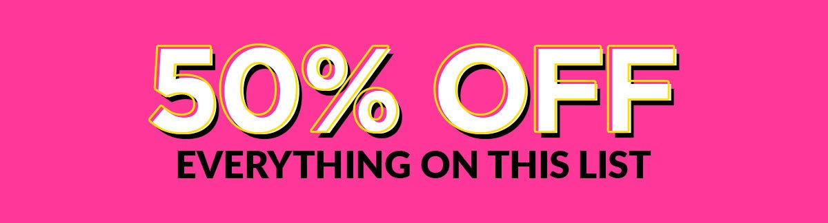 50% OFF EVERYTHING ON THIS LIST